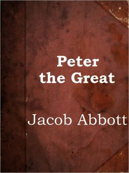 Peter the Great by Jacob Abbott (Makers of History Series # 21)