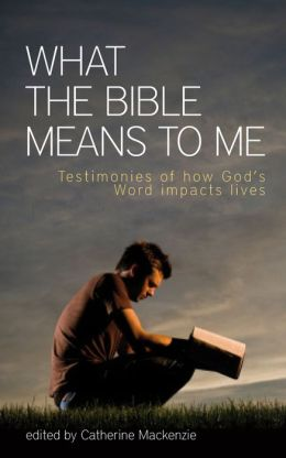 What the Bible Means to Me Testimonies of How God's Word impacts Lives