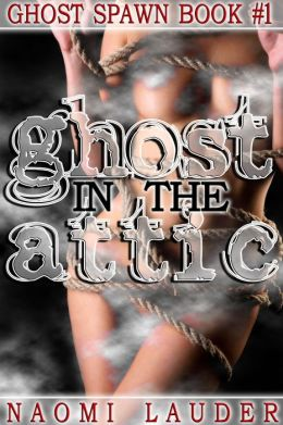 Ghost in the Attic (ghost breeding erotica- Ghost Spawn Trilogy book 1)