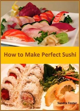 How to Make Perfect Sushi: Prepare Sushi and Tempting Sushi Recipes at Your Homes and Be a Master in Sushi Making