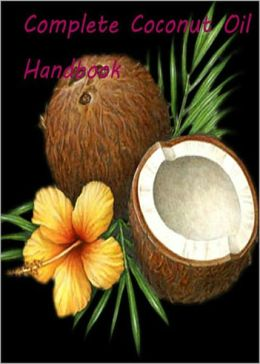 Complete Coconut Oil Handbook: Get the Facts About Coconut Oil Health Today! AAA+++