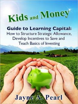 Kids and Money Guide to Learning Capital: How to Structure Strategic Allowance, Develop Incentives to Save and Teach Basics of Investing