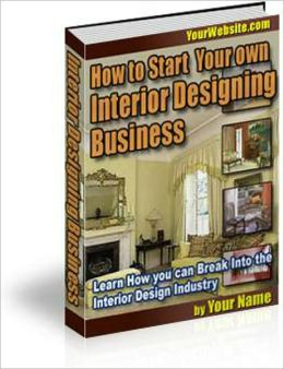 How to Start Your Own Interior Designing Business: Secrets of Tackling the Interior Design Industry Revealed Here! AAA+++