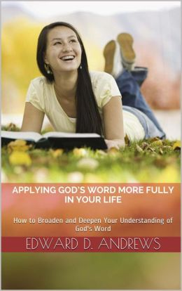 APPLYING GOD'S WORD MORE FULLY IN YOUR LIFE How to Broaden and Deepen Your Understanding of God's Word