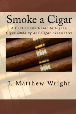 Smoke A Cigar: A Gentleman's Quick And Easy Guide To Cigars, Cigar Smoking And Cigar Accessories