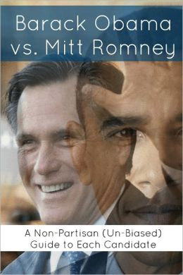 Barack Obama vs. Mitt Romney: A Non-Partisan (Un-Biased) Guide to Each Candidate (Comparing the Candidates in the 2012 Presidential Election)