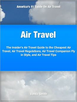 Air Travel: The Insider's Air Travel Guide to The Cheapest Air Travel, Air Travel Regulations, Air Travel Companion Fly in Style, and Air Travel Tips