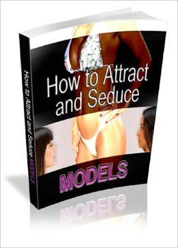How To Attract, Seduce and Date Models