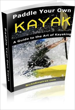 Paddle Your Own Kayak: A Guide To The Art Of Kayaking! AAA+++