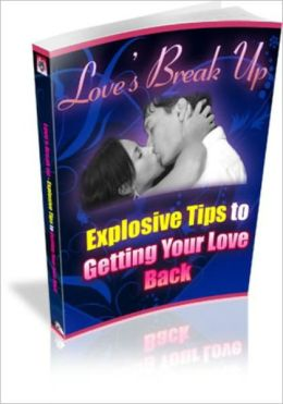 Love's Break Up - Explosive Tips For Getting Your Love Back