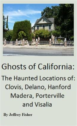 Haunted California: The Haunted Locations of Bakersfield, Clovis, Delano, Fresno, Hanford, Madera, Porterville, Tulare and Visalia