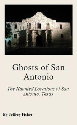 Ghosts of San Antonio: The Haunted Locations of San Antonio, Texas
