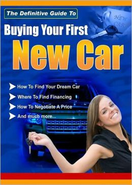 The Definitive Guide To Buying Your First New Car: The Ultimate Car Buying Guide! (Over 90 Pages Of Rock Solid Information) AAA+++