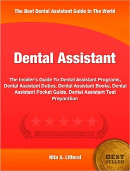 Dental Assistant: The Insider's Guide To Dental Assistant Programs, Dental Assistant Duties, Dental Assistant Books, Dental Assistant Pocket Guide, Dental Assistant Test Preparation