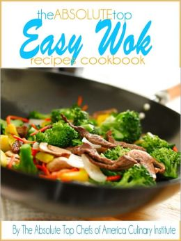 The Absolute Top Easy Wok Recipes Cookbook