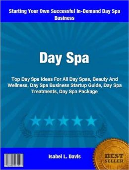 Day Spa: Top Day Spa Ideas For All Day Spas, Beauty And Wellness, Day Spa Business Startup Guide, Day Spa Treatments, Day Spa Package