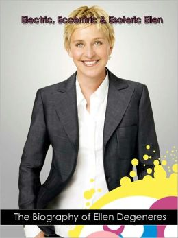 Electric, Eccentric & Esoteric Ellen: The Biography of Ellen Degeneres