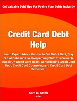 Credit Card Debt Help: Learn Expert Advice On How to Get Out of Debt, Stay Out of Debt and Live Prosperously With This Valuable eBook On Credit Card Relief, Consolidating Credit Card Debt, Credit Card Counseling and Credit Card Debt Settlement