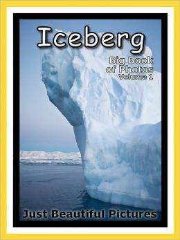 Just Iceberg Photos! Big Book of Photographs & Pictures of Icebergs, Vol. 1