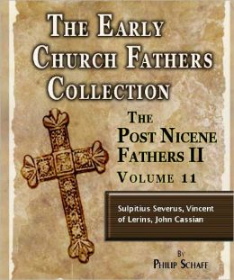 Early Church Fathers - Post Nicene Fathers II - Volume 11 - Sulpitius Severus, Vincent of Lerins, John Cassian