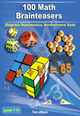100 Math Brainteasers (Grade 7, 8, 9, 10). Arithmetic, Algebra and Geometry Brain Teasers, Games and Problems with Solutions