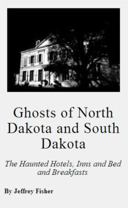 Ghosts of North Dakota and South Dakota: The Haunted Hotels, Inns and Bed and Breakfasts