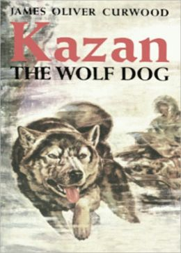 Kazan: The Wolf Dog! An Adventure, Fiction and Literature, Nature Classic By James Oliver Curwood! AAA+++