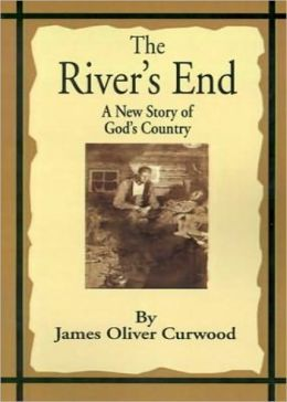 The River's End: A Fiction and Literature, Adventure Classic By James Oliver Curwood! AAA+++