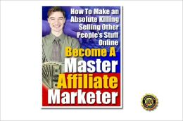 Become A Master Affiliate Marketer - How To Make An Absolute Killing Selling Other People's Stuff Online !AAA+++