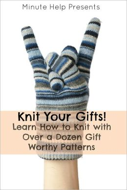 Knit Your Gifts! Learn How to Knit with Over a Dozen Gift Worthy Patterns