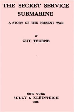 The Secret Service Submarine A Story of the Present War by Guy Thorne (superior formatting)
