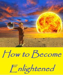 How to Become Enlightened ( Enlightened, illumine, illume, feeding, nurture, compliance, upbringing, fostering, education )