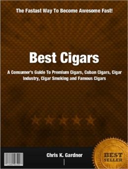Best Cigars: A Consumer's Guide To Premium Cigars, Cuban Cigars, Cigar Industry, Cigar Smoking and Famous Cigars