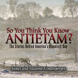 So You Think You Know Antietam? The Stories Behind America's Bloodiest Day