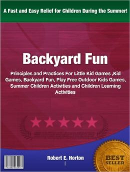 Backyard Fun: Principles and Practices For Little Kid Games, Kid Games, Summer Children Activities and Children Learning Activities