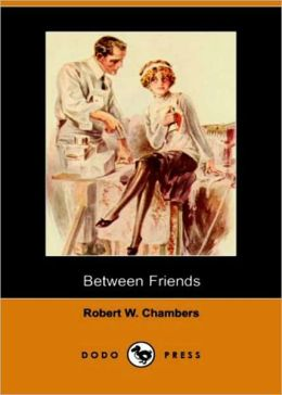 Between Friends: A Romance Classic By Robert W. Chambers! AAA+++