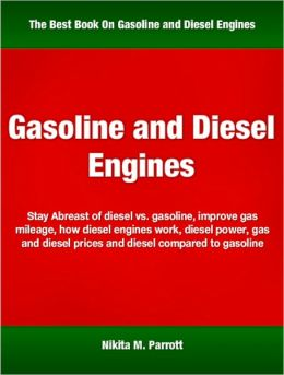 Gasoline and Diesel Engines: Stay Abreast of Diesel vs. Gasoline, Improve Gas Mileage, How Diesel Engines Work, Diesel Power, Gas and Diesel Prices and Diesel Compared to Gasoline