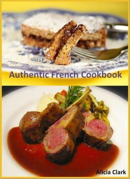 Authentic French Cookbook: A Collection of Unique and Delicious French Recipes