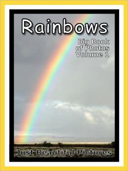 Just Rainbow Photos! Big Book of Photographs & Pictures of Rainbows, Vol. 1