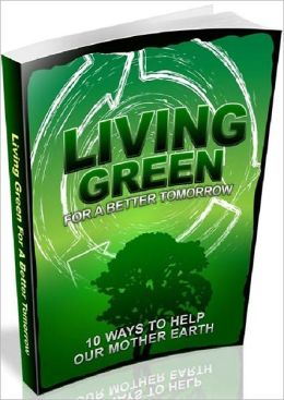 Healthy Living eBook on Living Green For A Better Tomorrow - learning how to live green!