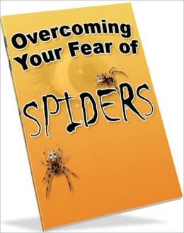 Consumer Guides eBook - Overcoming Your Fear of Spiders - You do not Have To Be Afraid Anymore!