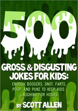 500 GROSS & DISGUSTING JOKES FOR KIDS: ENOUGH BOOGERS, SNOT, FARTS, POOP, AND PUKE TO KEEP KIDS LAUGHING FOR HOURS