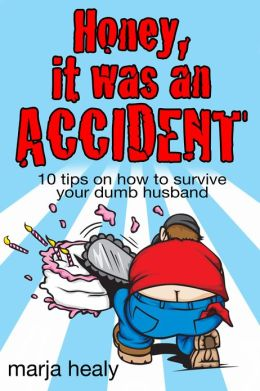 HONEY, IT WAS AN ACCIDENT: 10 tips on how to survive your dumb husband