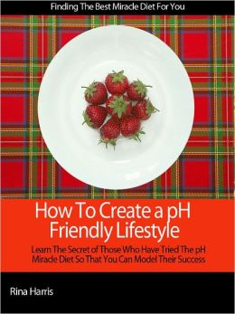 How To Create a pH Friendly Lifestyle: Learn The Secrets of Those Who Have Tried the pH Miracle Diet