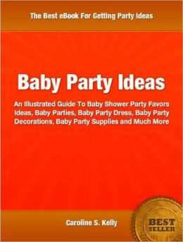 Baby Party Ideas: An Illustrated Guide To Baby Shower Party Favors Ideas, Baby Parties, Baby Party Dress, Baby Party Decorations, Baby Party Supplies and Much More