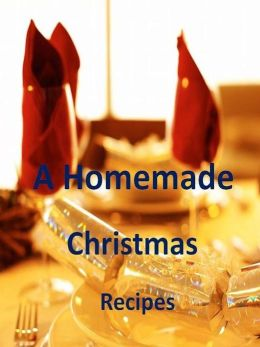DIY Guide Recipes eBook - A Homemade Christmas - This Year Serve Your Friends And Family The Most Delicious Food They Have Ever Tasted!