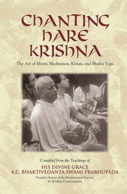Chanting Hare Krishna (The Art of Mystic Meditation, Kirtan, and Bhakti Yoga. Compiled from the teachings of His Divine Grace A.C. Bhaktivedanta Swami Prabhupada)