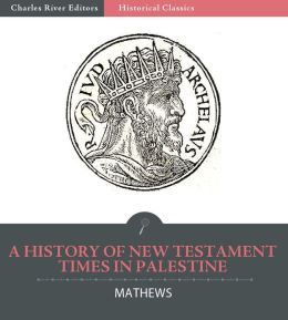 A History of New Testament Times in Palestine, 175 B.C. – 70 A.D.