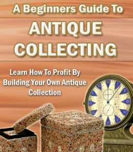 A Beginners Guide To Antique Collecting: Discover How To Make Huge Profits By Buying And Selling Antiques Online