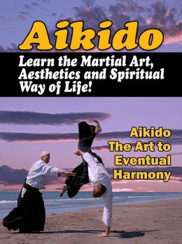 Aikido: Learn the Martial Art, Aesthetics and Spiritual Way of Life!